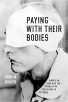 John M. Kinder: Paying With Their Bodies: American War and the Problem of the Disabled Veteran