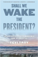 Tevi Troy: Shall We Wake the President? - Two Centuries of Disaster Management from the Oval Office
