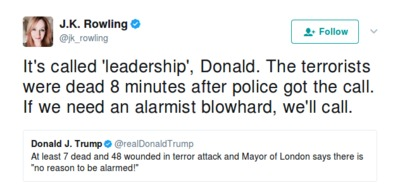 J.K. Rowling‏: It's called 'leadership', Donald. The terrorists were dead 8 minutes after police got the call. If we need an alarmist blowhard, we'll call.