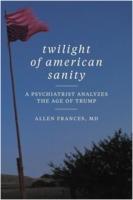 Allen Frances: Twilight of American Sanity: A Psychiatrist Analyzes the Age of Trump