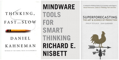 Kahneman: Thinking; Nisbett: Mindware; Tetlock: Superforecasting