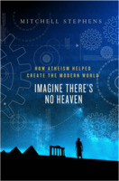 Mitchell Stephens: Imagine There's No Heaven: How Atheism Helped Create the Modern World