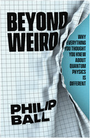 Philip Ball: Beyond Weird: Why Everything You Thought You Knew about Quantum Physics Is Different