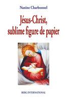Nanine Charbonnel: Jésus-Christ, Sublime Figure de Papier