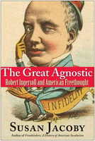 Susan Jacoby: The Great Agnostic: Robert Ingersoll and American Freethought